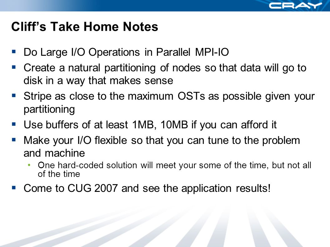 Cliff's Take Home Notes  Do Large I/O Operations in Parallel MPI-IO  Create a natural partitioning of nodes so that data will go to disk in a way that makes sense  Stripe as close to the maximum OSTs as possible given your partitioning  Use buffers of at least 1MB, 10MB if you can afford it  Make your I/O flexible so that you can tune to the problem and machine One hard-coded solution will meet your some of the time, but not all of the time  Come to CUG 2007 and see the application results!