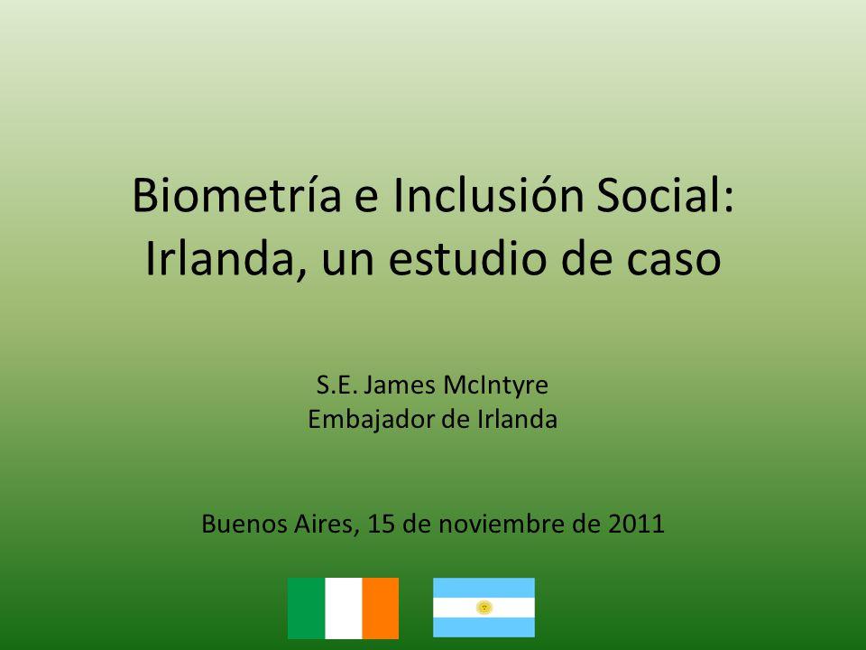 Biometría e Inclusión Social: Irlanda, un estudio de caso S.E. James McIntyre Embajador de Irlanda Buenos Aires, 15 de noviembre de 2011