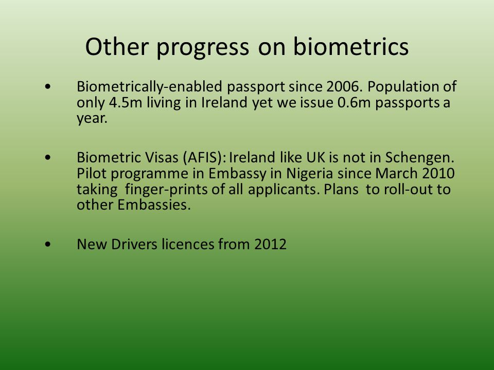Other progress on biometrics Biometrically-enabled passport since 2006. Population of only 4.5m living in Ireland yet we issue 0.6m passports a year.