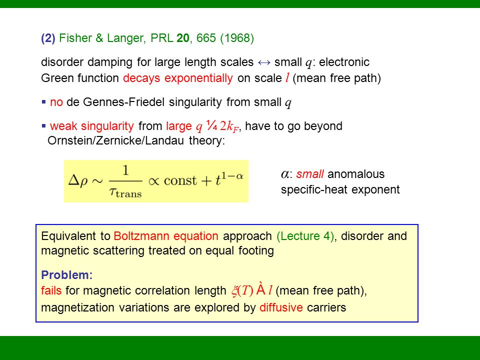 (2) Fisher & Langer, PRL 20, 665 (1968) disorder damping for large length scales ↔ small q : electronic Green function decays exponentially on scale l (mean free path)  no de Gennes-Friedel singularity from small q  weak singularity from large q ¼ 2k F, have to go beyond Ornstein/Zernicke/Landau theory: Equivalent to Boltzmann equation approach (Lecture 4), disorder and magnetic scattering treated on equal footing Problem: fails for magnetic correlation length  (T) À l (mean free path), magnetization variations are explored by diffusive carriers α : small anomalous specific-heat exponent