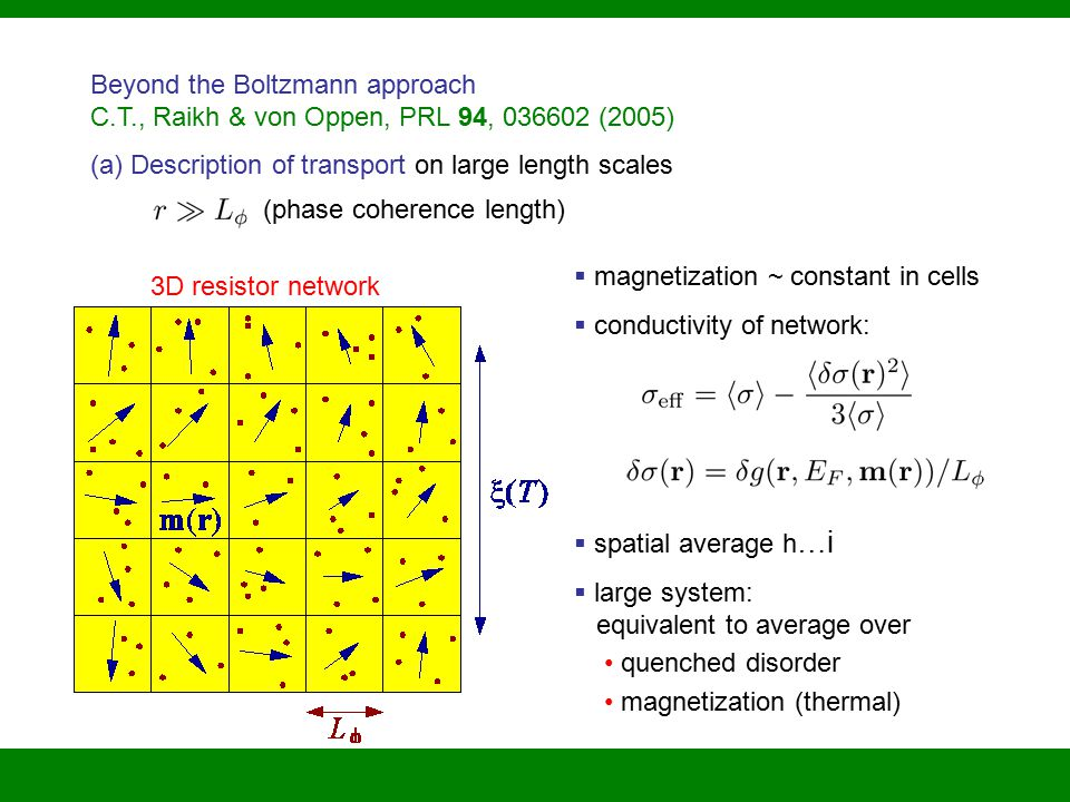 (phase coherence length)  magnetization ~ constant in cells  conductivity of network:  spatial average h … i  large system: equivalent to average over quenched disorder magnetization (thermal) Beyond the Boltzmann approach C.T., Raikh & von Oppen, PRL 94, 036602 (2005) (a) Description of transport on large length scales 3D resistor network