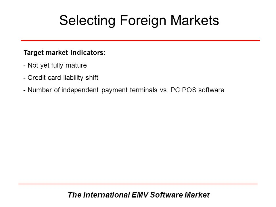 The International EMV Software Market Selecting Foreign Markets Target market indicators: - Not yet fully mature - Credit card liability shift - Numbe