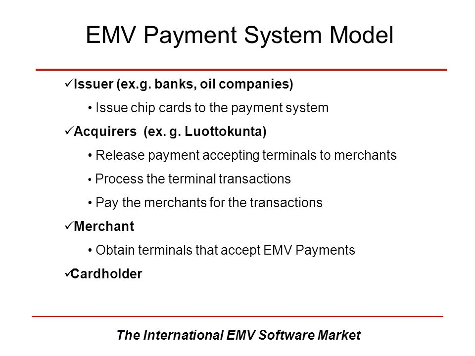 The International EMV Software Market EMV Payment System Model Issuer (ex.g. banks, oil companies) Issue chip cards to the payment system Acquirers (e