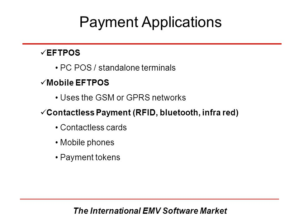 The International EMV Software Market Payment Applications EFTPOS PC POS / standalone terminals Mobile EFTPOS Uses the GSM or GPRS networks Contactles