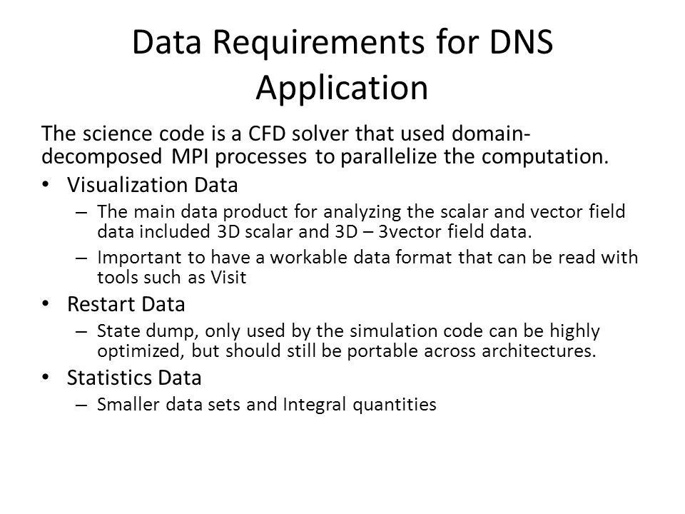 Data Requirements for DNS Application The science code is a CFD solver that used domain- decomposed MPI processes to parallelize the computation.