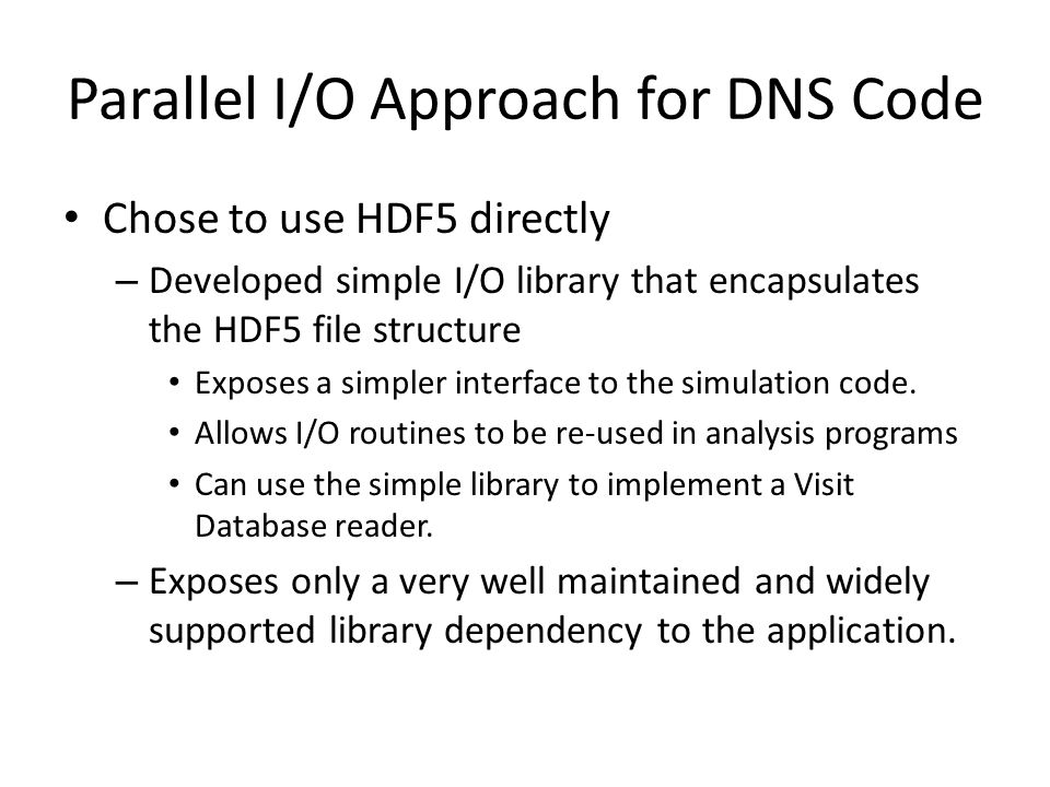 Parallel I/O Approach for DNS Code Chose to use HDF5 directly – Developed simple I/O library that encapsulates the HDF5 file structure Exposes a simpl