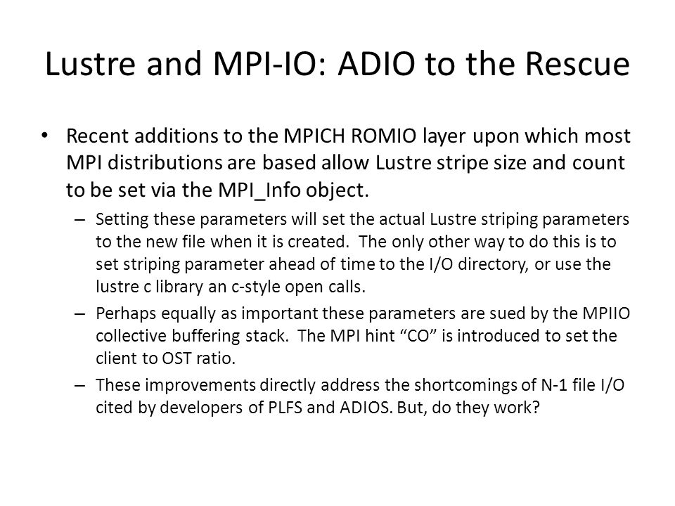 Lustre and MPI-IO: ADIO to the Rescue Recent additions to the MPICH ROMIO layer upon which most MPI distributions are based allow Lustre stripe size and count to be set via the MPI_Info object.