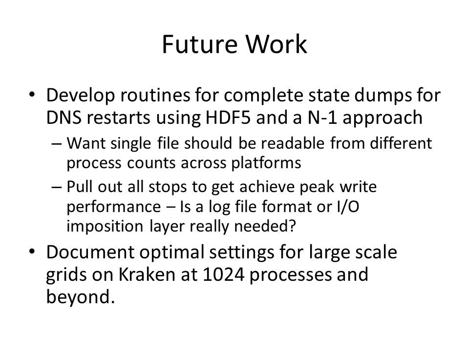 Future Work Develop routines for complete state dumps for DNS restarts using HDF5 and a N-1 approach – Want single file should be readable from different process counts across platforms – Pull out all stops to get achieve peak write performance – Is a log file format or I/O imposition layer really needed.