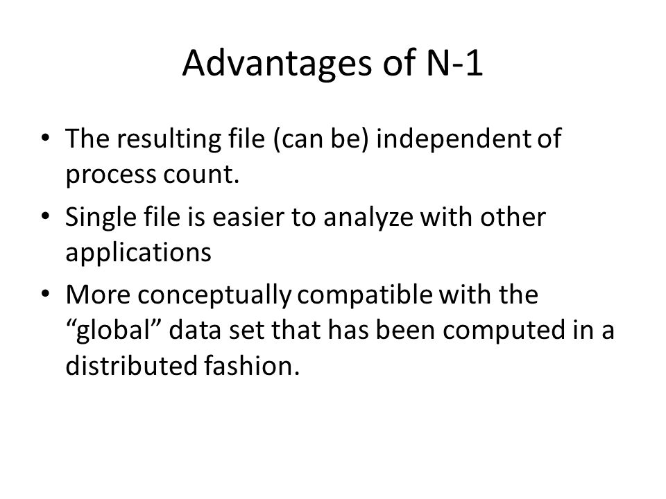 Advantages of N-1 The resulting file (can be) independent of process count. Single file is easier to analyze with other applications More conceptually