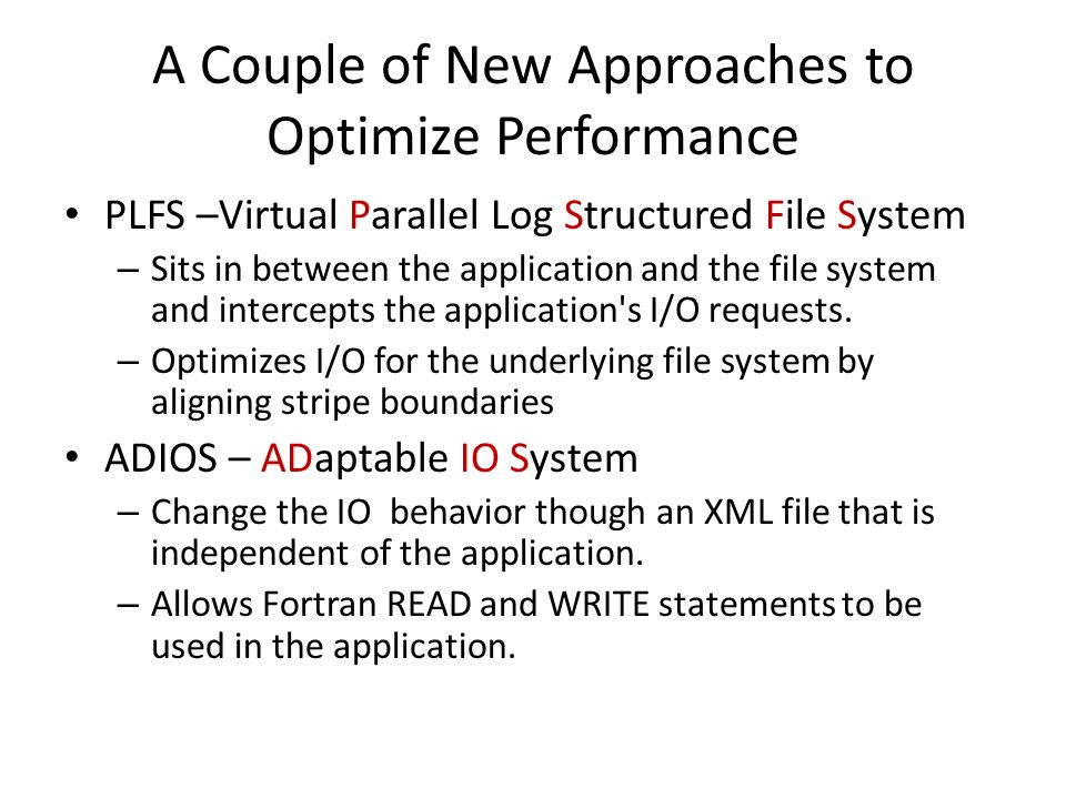 A Couple of New Approaches to Optimize Performance PLFS –Virtual Parallel Log Structured File System – Sits in between the application and the file system and intercepts the application s I/O requests.