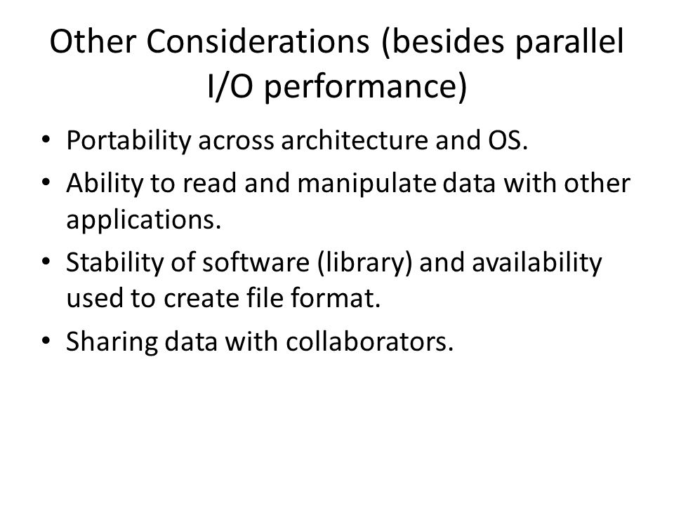 Other Considerations (besides parallel I/O performance) Portability across architecture and OS.