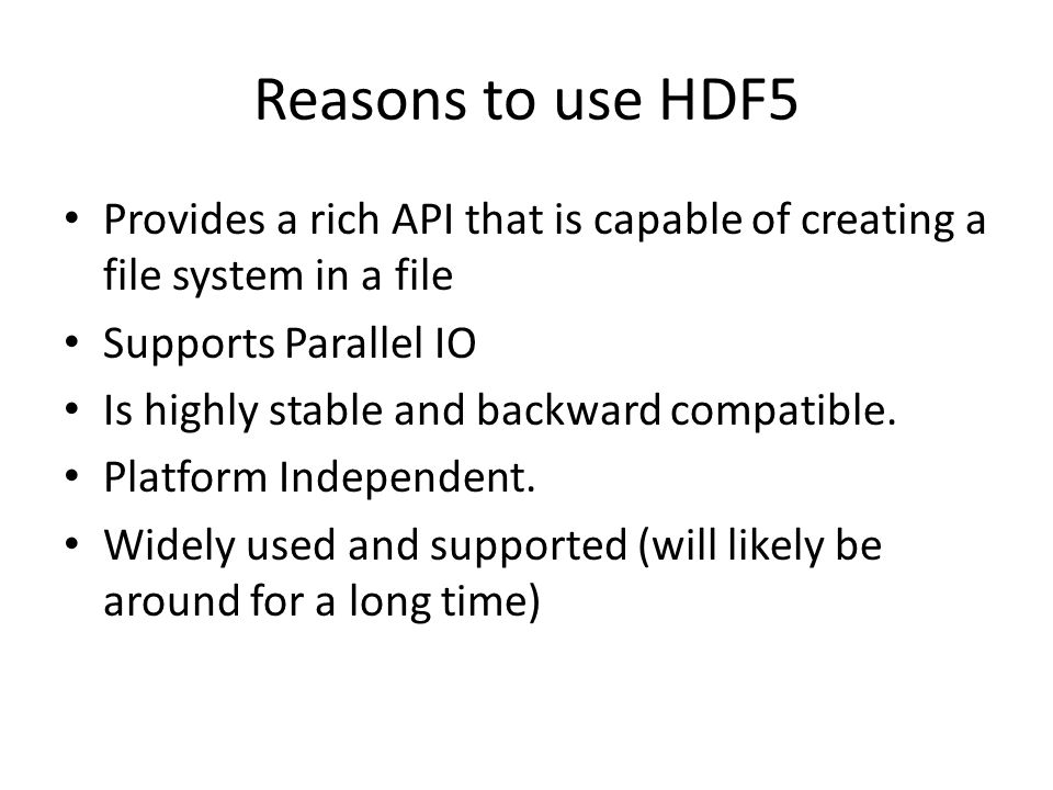 Reasons to use HDF5 Provides a rich API that is capable of creating a file system in a file Supports Parallel IO Is highly stable and backward compati