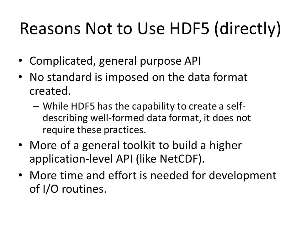 Reasons Not to Use HDF5 (directly) Complicated, general purpose API No standard is imposed on the data format created.