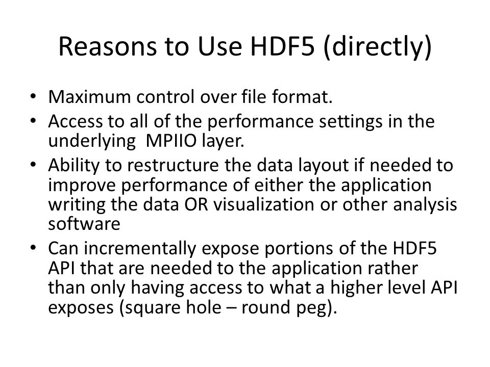 Reasons to Use HDF5 (directly) Maximum control over file format.