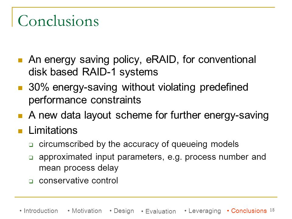 18 Conclusions An energy saving policy, eRAID, for conventional disk based RAID-1 systems 30% energy-saving without violating predefined performance constraints A new data layout scheme for further energy-saving Limitations  circumscribed by the accuracy of queueing models  approximated input parameters, e.g.