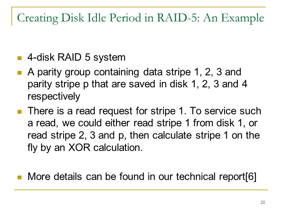 20 Creating Disk Idle Period in RAID-5: An Example 4-disk RAID 5 system A parity group containing data stripe 1, 2, 3 and parity stripe p that are saved in disk 1, 2, 3 and 4 respectively There is a read request for stripe 1.