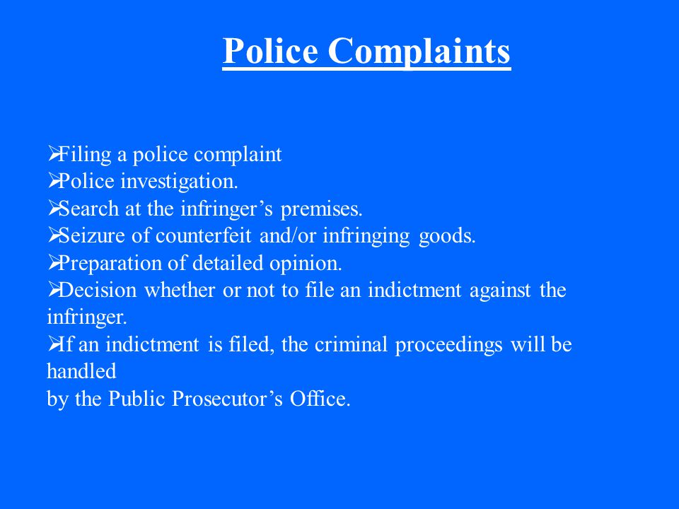 Police Complaints  Filing a police complaint  Police investigation.  Search at the infringer's premises.  Seizure of counterfeit and/or infringing