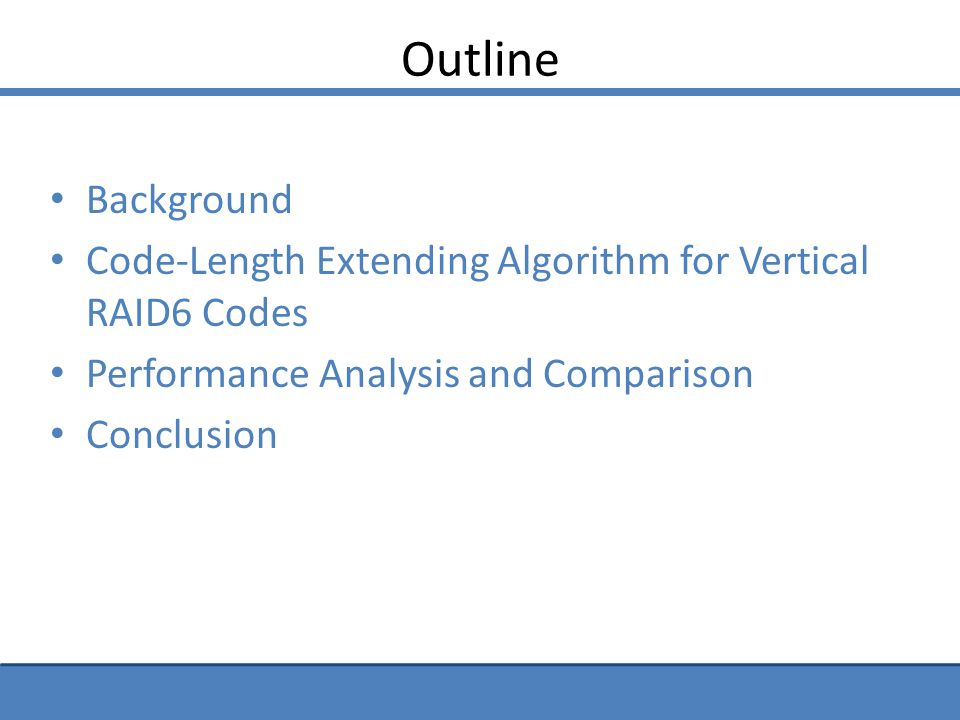Summarize RAID-6 Codes Space Efficiency Computational Complexity Update Complexity Standard Lengths Extended Lengths Standard Lengths Extended Lengths Standard Lengths Extended Lengths RDP MDS (optimal) MDS (optimal) Optimal Of MDS Higher than optimal of MDS > 2 Higher than optimal > 2 Higher than optimal P-Code - first MDS (optimal) MDS (optimal) Optimal Of MDS Higher than optimal of MDS 2 (optimal) > 2 Higher than optimal P-Code - second Non-MDS (lower than optimal) Lower than optimal of MDS 2 (optimal)