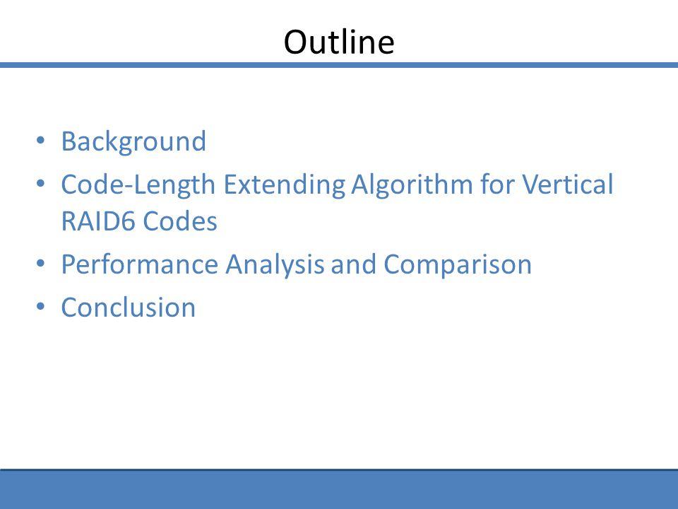 Background RAID6 Codes – Can tolerate two concurrent disk failures (column erasures) Horizontal RAID6 Codes – Parity blocks held in dedicated parity columns – Data blocks held in data columns Vertical RAID6 Codes – No dedicated parity column – Data columns hold both data and parity blocks RDP - Horizontal Code P-Code - Vertical Code