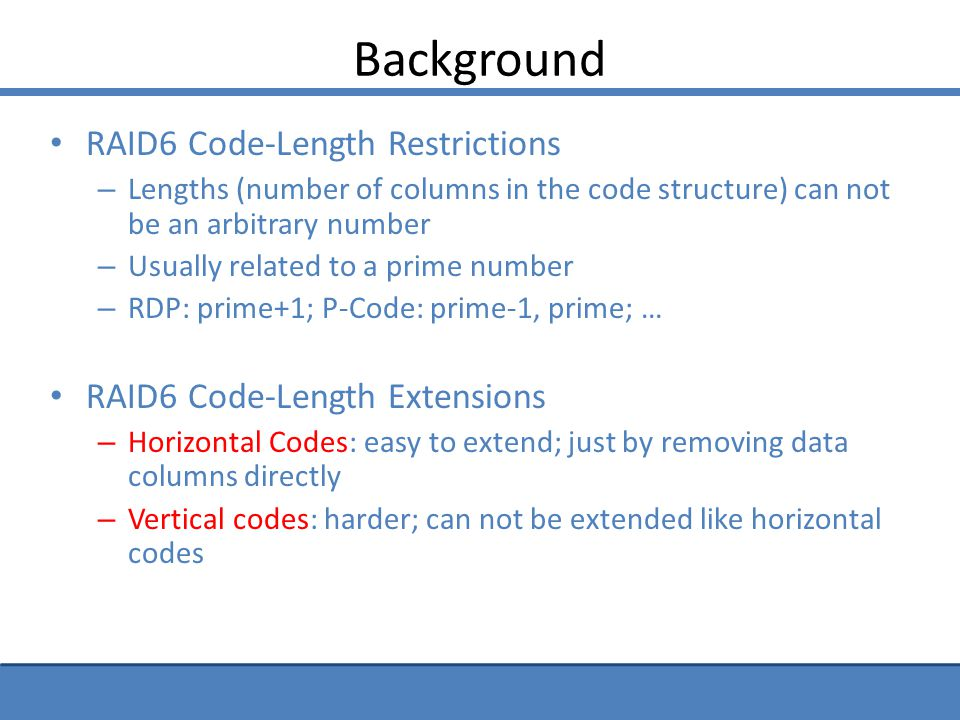 Code-Length Extensions for Horizontal Codes Code-Length Extension: shortening from a standard code Removing some columns directly from the standard code Result in extended codes with shorter code lengths Removed columns assumed to contain only zeros, thus do not affect the fault-tolerating ability of the extended codes (1,5) (2,6) (3,7) (4,8) ( 1,6 ) (2,7) (3,8) (4) (1,7) (2,8) (3) (4,5) (1,8) (2) (3,5) (4,6) (1) (2,5) (3,6) (4,7) (5) (6) (7) (8) D1D2D3D4PQ Standard RDP Code with 6 columns Assume the column contain zeros, remove it from the code structure Extended RDP Code with 5 columns