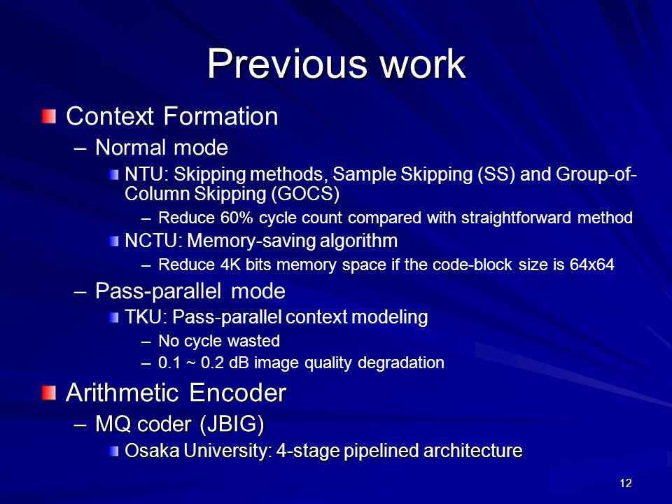 12 Previous work Context Formation – –Normal mode NTU: Skipping methods, Sample Skipping (SS) and Group-of- Column Skipping (GOCS) – –Reduce 60% cycle count compared with straightforward method NCTU: Memory-saving algorithm – –Reduce 4K bits memory space if the code-block size is 64x64 – –Pass-parallel mode TKU: Pass-parallel context modeling – –No cycle wasted – –0.1 ~ 0.2 dB image quality degradation Arithmetic Encoder –MQ coder (JBIG) Osaka University: 4-stage pipelined architecture