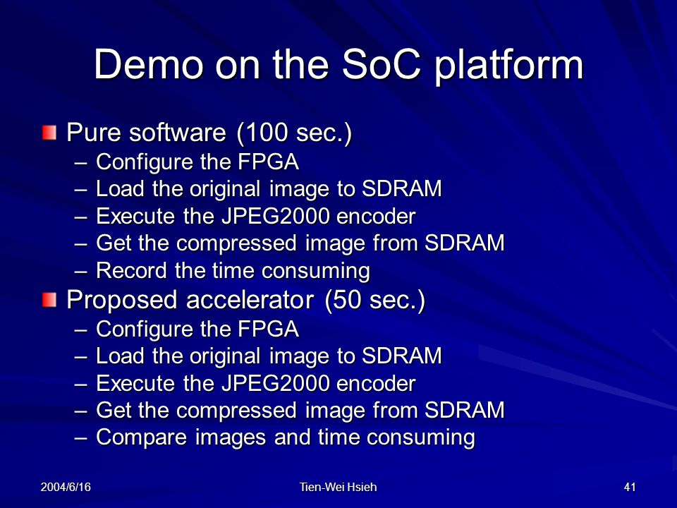 2004/6/16 Tien-Wei Hsieh 41 Demo on the SoC platform Pure software (100 sec.) –Configure the FPGA –Load the original image to SDRAM –Execute the JPEG2000 encoder –Get the compressed image from SDRAM –Record the time consuming Proposed accelerator (50 sec.) –Configure the FPGA –Load the original image to SDRAM –Execute the JPEG2000 encoder –Get the compressed image from SDRAM –Compare images and time consuming