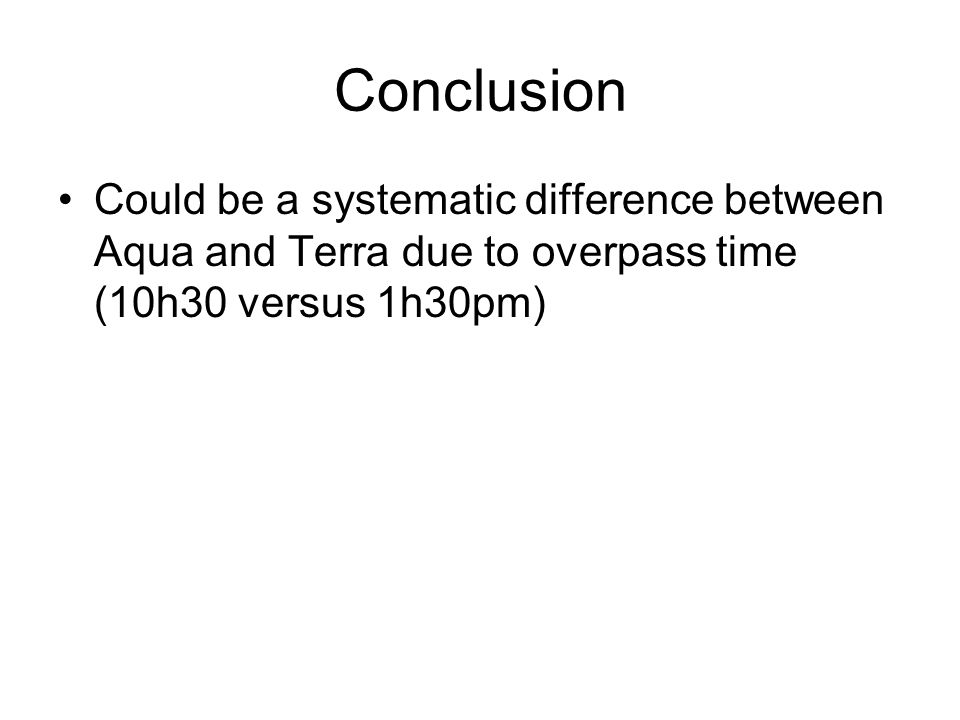 Conclusion Could be a systematic difference between Aqua and Terra due to overpass time (10h30 versus 1h30pm)
