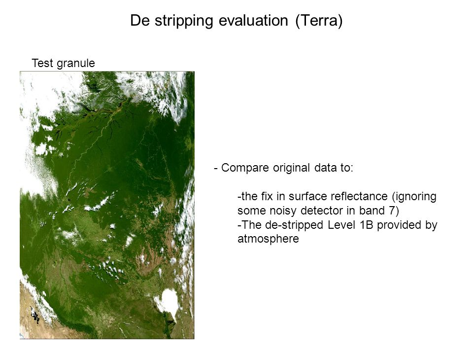 De stripping evaluation (Terra) Test granule - Compare original data to: -the fix in surface reflectance (ignoring some noisy detector in band 7) -The de-stripped Level 1B provided by atmosphere