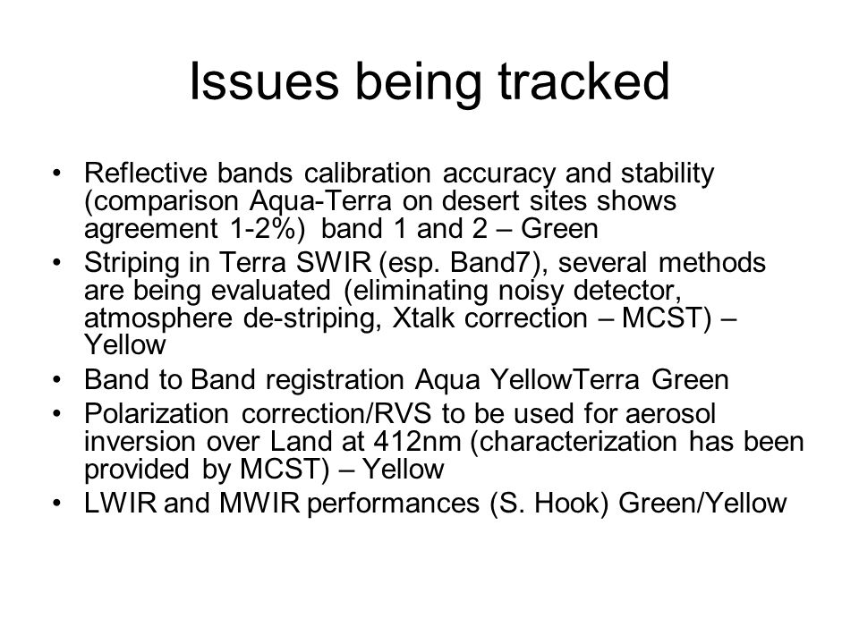 Issues being tracked Reflective bands calibration accuracy and stability (comparison Aqua-Terra on desert sites shows agreement 1-2%) band 1 and 2 – Green Striping in Terra SWIR (esp.