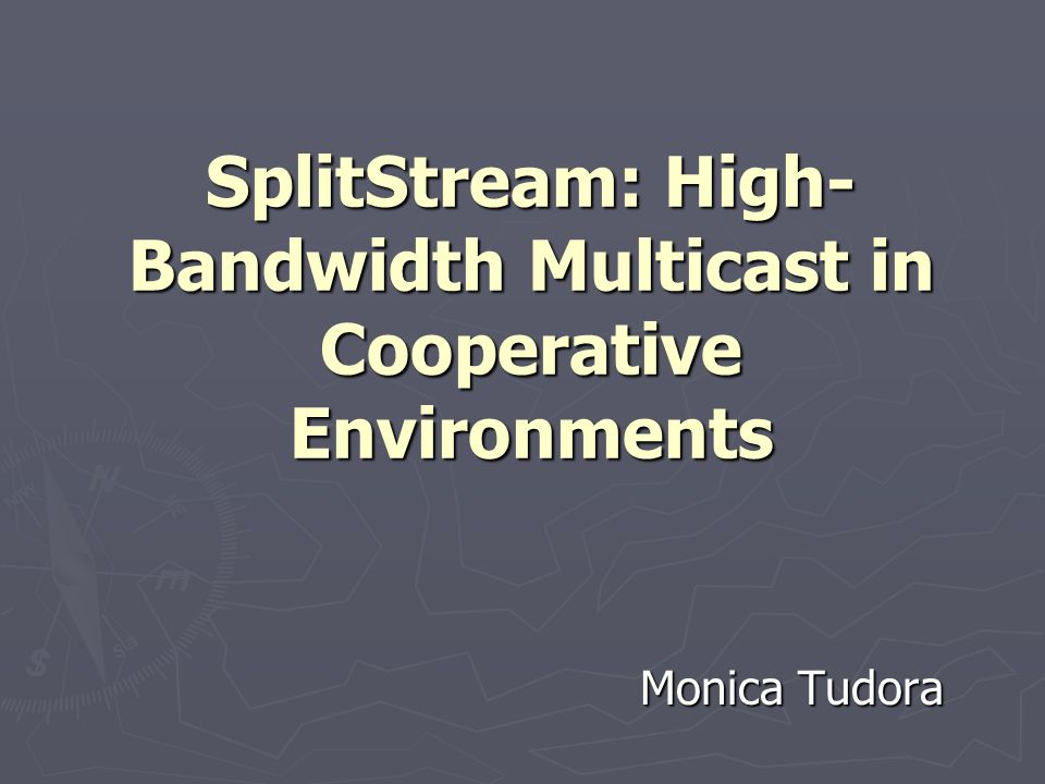 SplitStream: High- Bandwidth Multicast in Cooperative Environments Monica Tudora