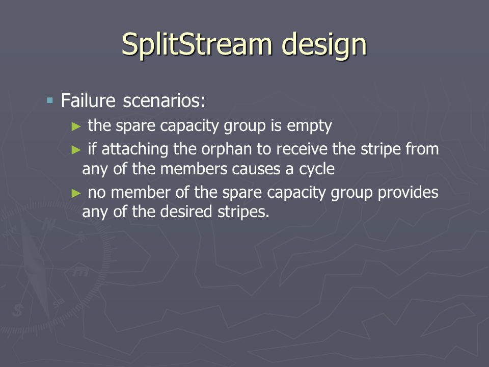 SplitStream design   Failure scenarios: ► ► the spare capacity group is empty ► ► if attaching the orphan to receive the stripe from any of the memb