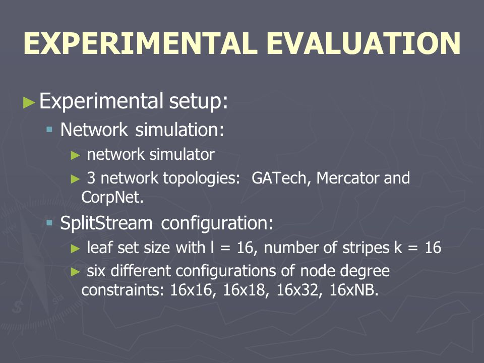 EXPERIMENTAL EVALUATION ► ► Experimental setup:   Network simulation: ► ► network simulator ► ► 3 network topologies: GATech, Mercator and CorpNet.