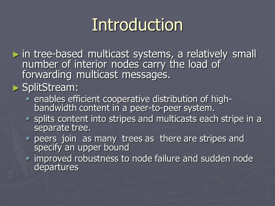 Introduction ► in tree-based multicast systems, a relatively small number of interior nodes carry the load of forwarding multicast messages.
