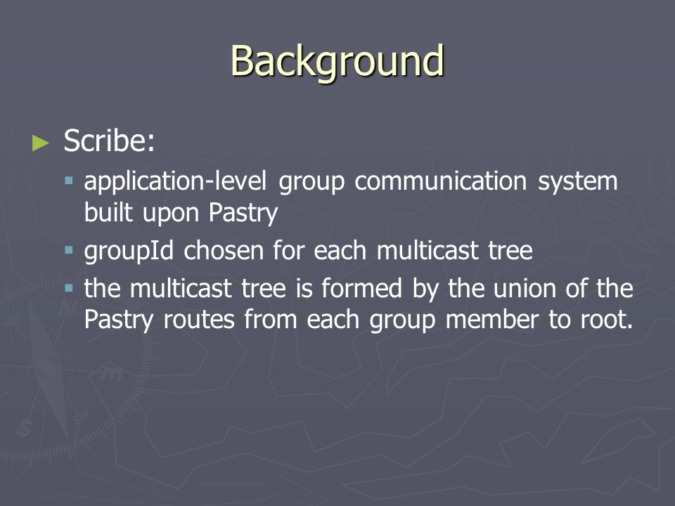 Background ► ► Scribe:   application-level group communication system built upon Pastry   groupId chosen for each multicast tree   the multicast