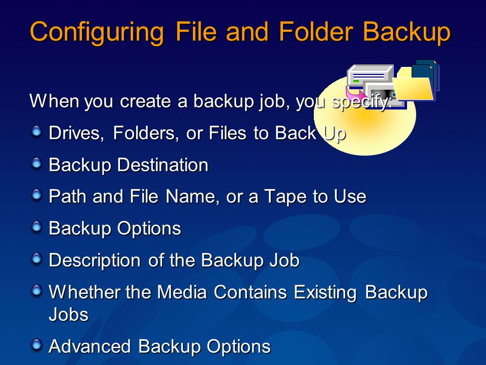Configuring File and Folder Backup When you create a backup job, you specify: Drives, Folders, or Files to Back Up Backup Destination Path and File Na
