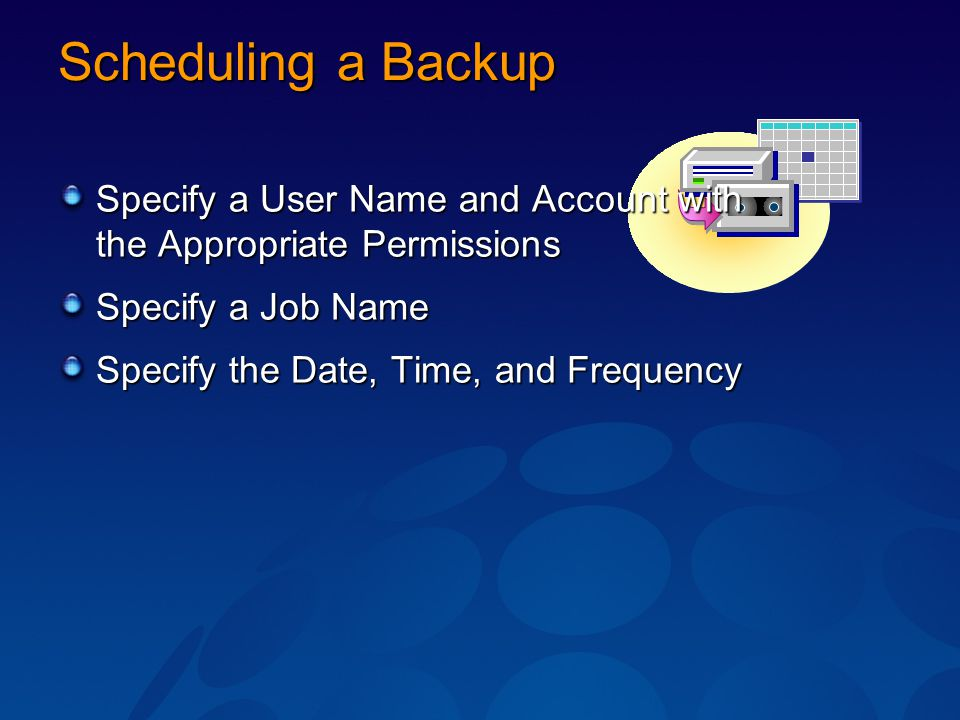 Scheduling a Backup Specify a User Name and Account with the Appropriate Permissions Specify a Job Name Specify the Date, Time, and Frequency