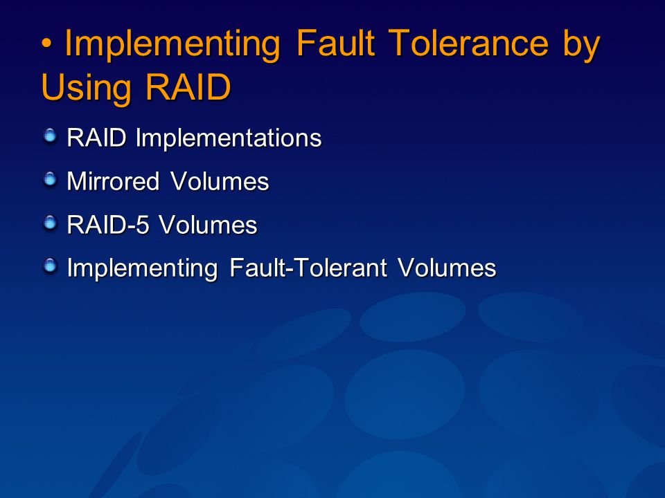 Implementing Fault Tolerance by Using RAID Implementing Fault Tolerance by Using RAID RAID Implementations Mirrored Volumes RAID-5 Volumes Implementin