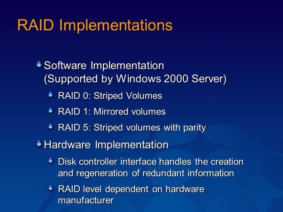 RAID Implementations Software Implementation (Supported by Windows 2000 Server) RAID 0: Striped Volumes RAID 1: Mirrored volumes RAID 5: Striped volum