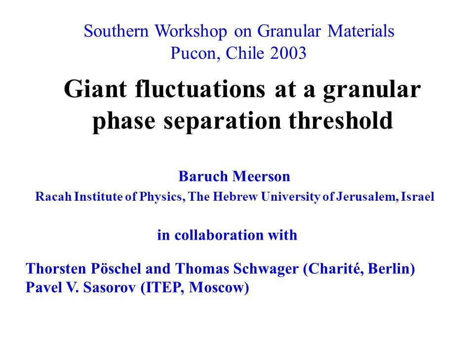 Giant fluctuations at a granular phase separation threshold Baruch Meerson Racah Institute of Physics, The Hebrew University of Jerusalem, Israel in collaboration with Thorsten Pöschel and Thomas Schwager (Charité, Berlin) Pavel V.