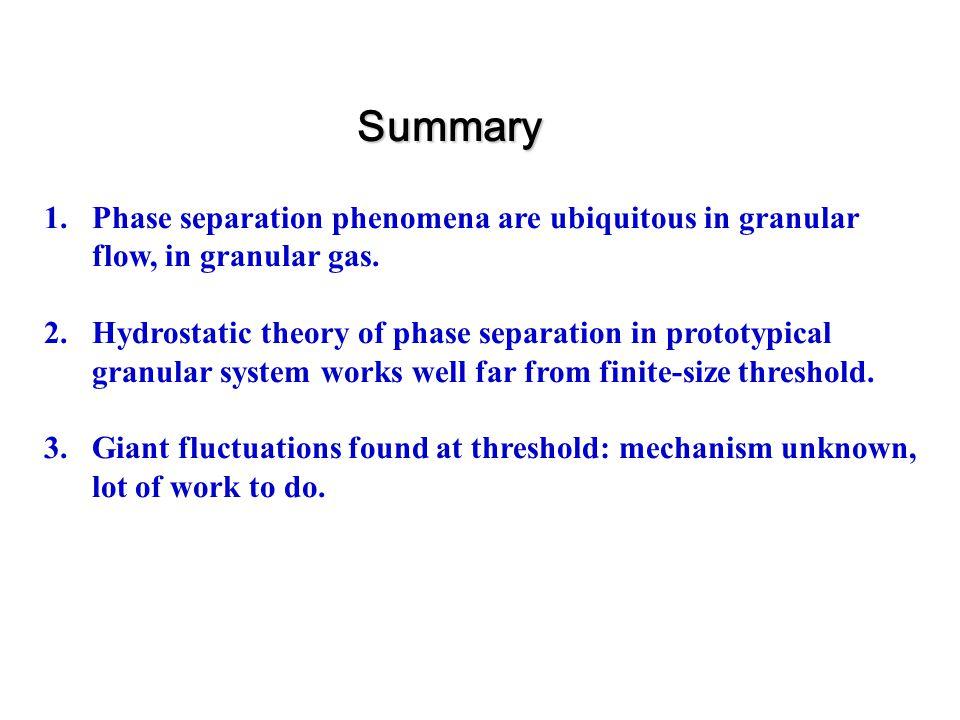 Summary 1.Phase separation phenomena are ubiquitous in granular flow, in granular gas.