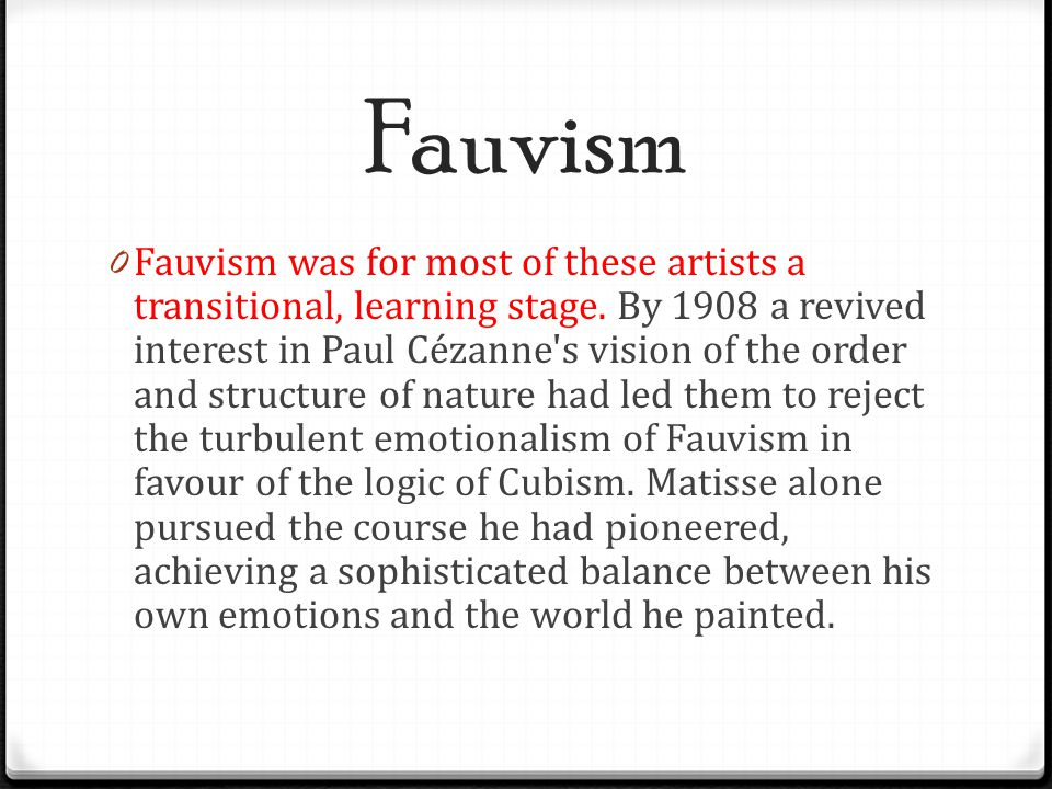 Fauvism 0 Fauvism was for most of these artists a transitional, learning stage. By 1908 a revived interest in Paul Cézanne's vision of the order and s