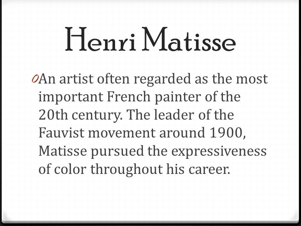 Henri Matisse 0 An artist often regarded as the most important French painter of the 20th century. The leader of the Fauvist movement around 1900, Mat