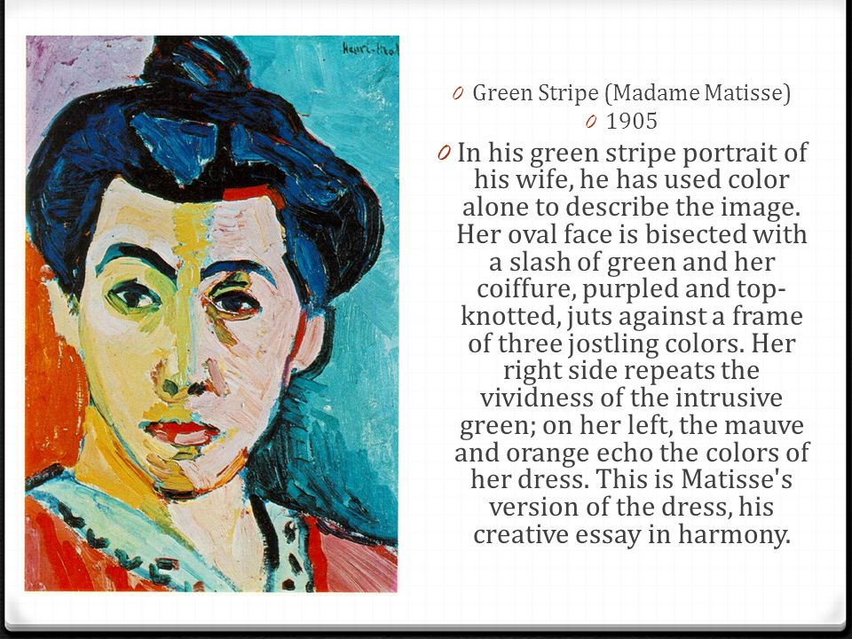0 Green Stripe (Madame Matisse) 0 1905 0 In his green stripe portrait of his wife, he has used color alone to describe the image. Her oval face is bis