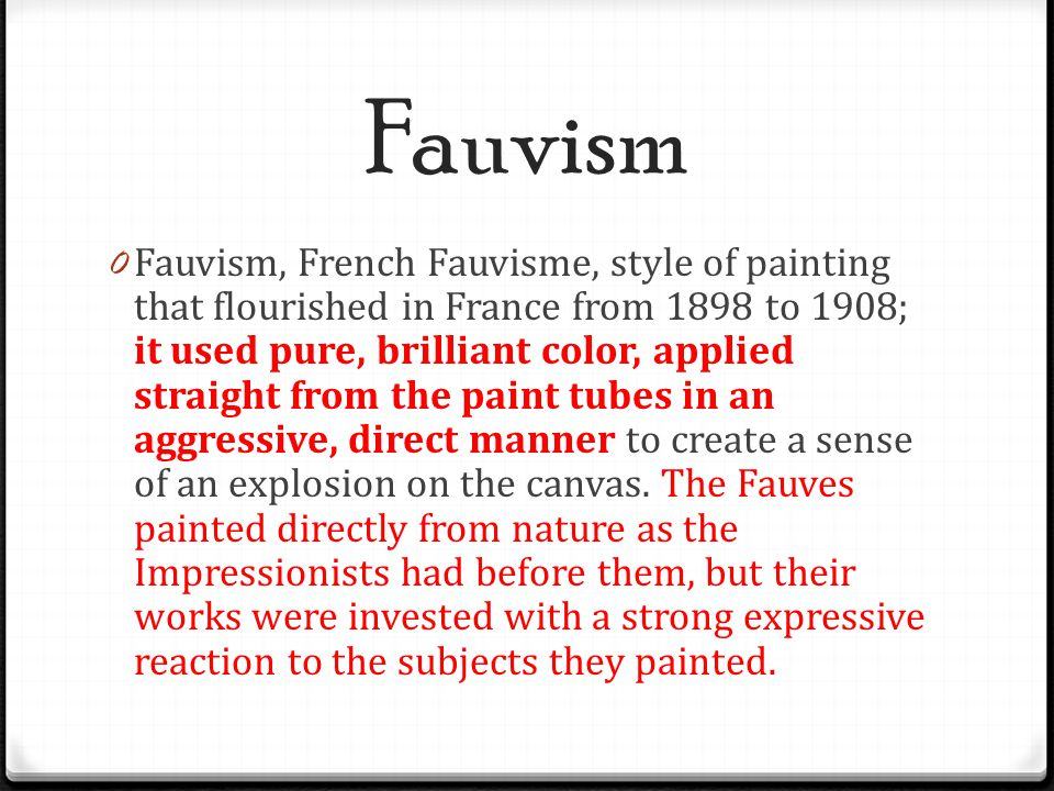 Fauvism 0 Fauvism, French Fauvisme, style of painting that flourished in France from 1898 to 1908; it used pure, brilliant color, applied straight fro