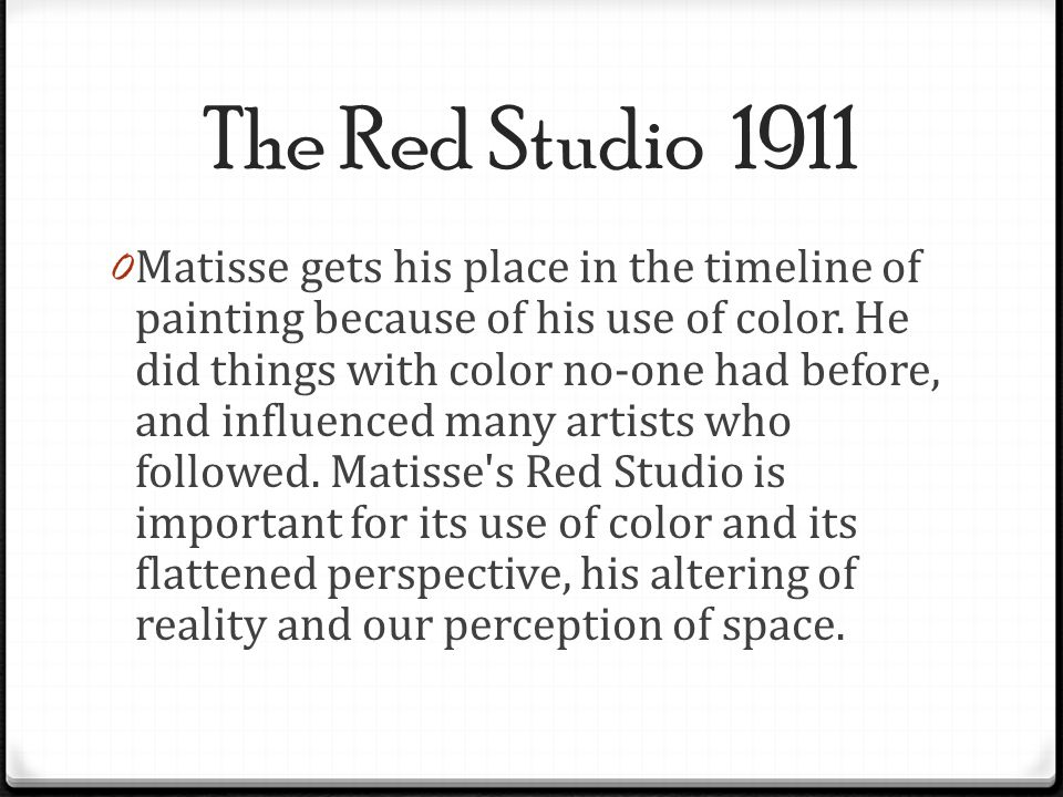 The Red Studio 1911 0 Matisse gets his place in the timeline of painting because of his use of color. He did things with color no-one had before, and