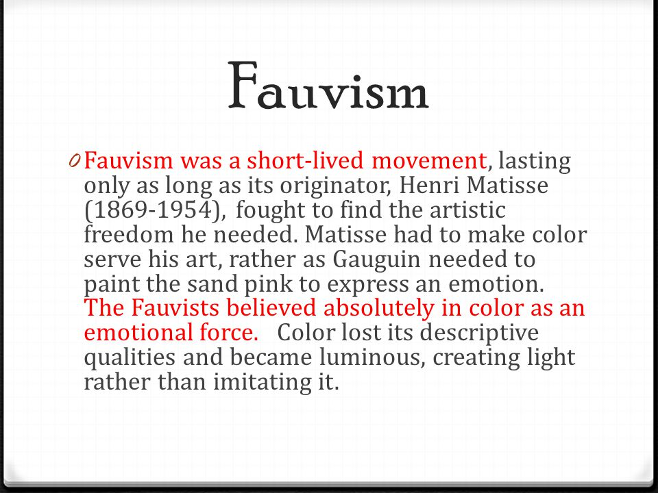 Fauvism 0 Fauvism was a short-lived movement, lasting only as long as its originator, Henri Matisse (1869-1954), fought to find the artistic freedom h