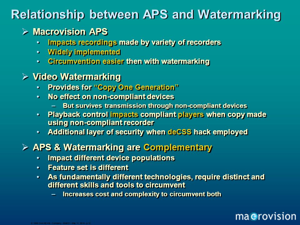© 1999 CHASE HQ - Company - 654321 - May 11, 2015 - p 10 Relationship between APS and Watermarking  Macrovision APS Impacts recordings made by variety of recorders Widely implemented Circumvention easier then with watermarking  Video Watermarking Provides for Copy One Generation No effect on non-compliant devices –But survives transmission through non-compliant devices Playback control impacts compliant players when copy made using non-compliant recorder Additional layer of security when deCSS hack employed  APS & Watermarking are Complementary Impact different device populations Feature set is different As fundamentally different technologies, require distinct and different skills and tools to circumvent –Increases cost and complexity to circumvent both  Macrovision APS Impacts recordings made by variety of recorders Widely implemented Circumvention easier then with watermarking  Video Watermarking Provides for Copy One Generation No effect on non-compliant devices –But survives transmission through non-compliant devices Playback control impacts compliant players when copy made using non-compliant recorder Additional layer of security when deCSS hack employed  APS & Watermarking are Complementary Impact different device populations Feature set is different As fundamentally different technologies, require distinct and different skills and tools to circumvent –Increases cost and complexity to circumvent both