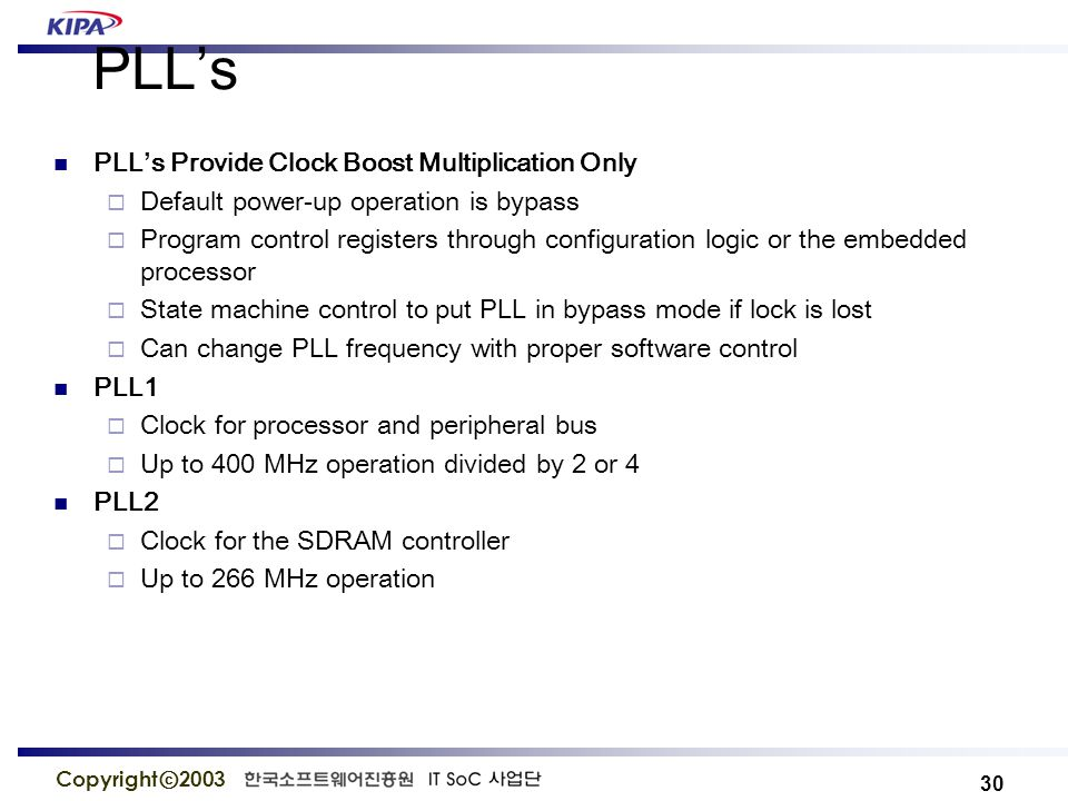 30 Copyright ⓒ 2003 PLL's PLL's Provide Clock Boost Multiplication Only  Default power-up operation is bypass  Program control registers through configuration logic or the embedded processor  State machine control to put PLL in bypass mode if lock is lost  Can change PLL frequency with proper software control PLL1  Clock for processor and peripheral bus  Up to 400 MHz operation divided by 2 or 4 PLL2  Clock for the SDRAM controller  Up to 266 MHz operation