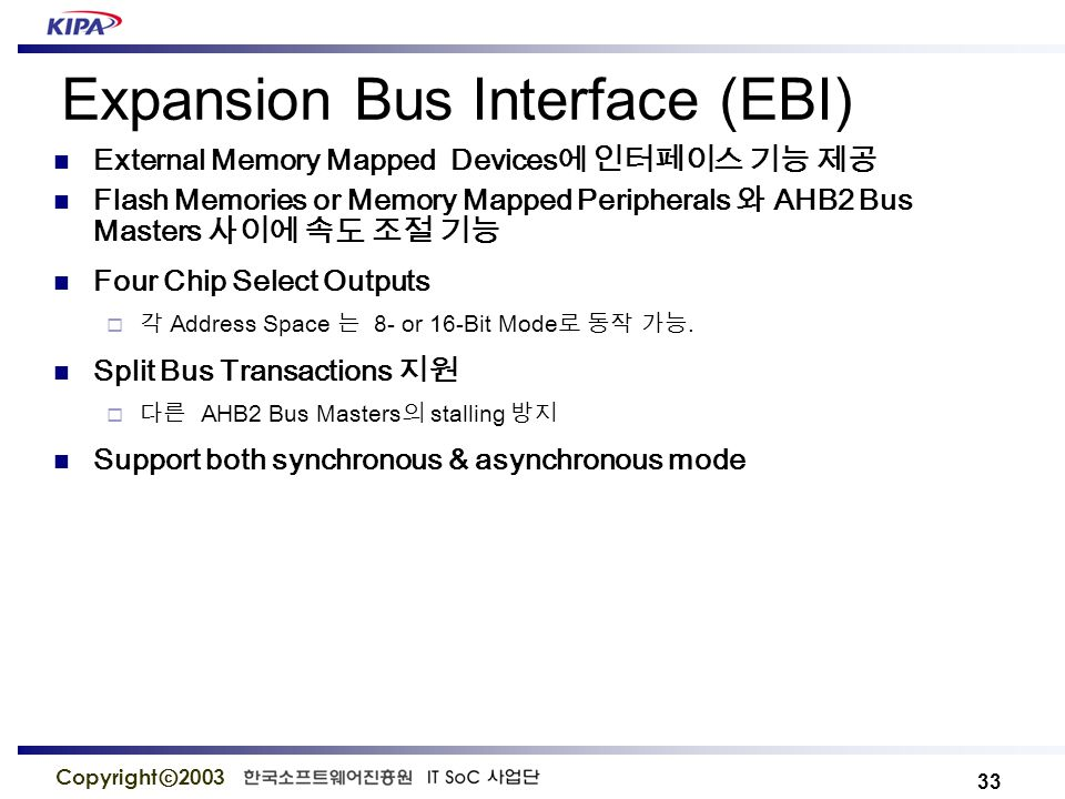 33 Copyright ⓒ 2003 Expansion Bus Interface (EBI) External Memory Mapped Devices 에 인터페이스 기능 제공 Flash Memories or Memory Mapped Peripherals 와 AHB2 Bus Masters 사이에 속도 조절 기능 Four Chip Select Outputs  각 Address Space 는 8- or 16-Bit Mode 로 동작 가능.