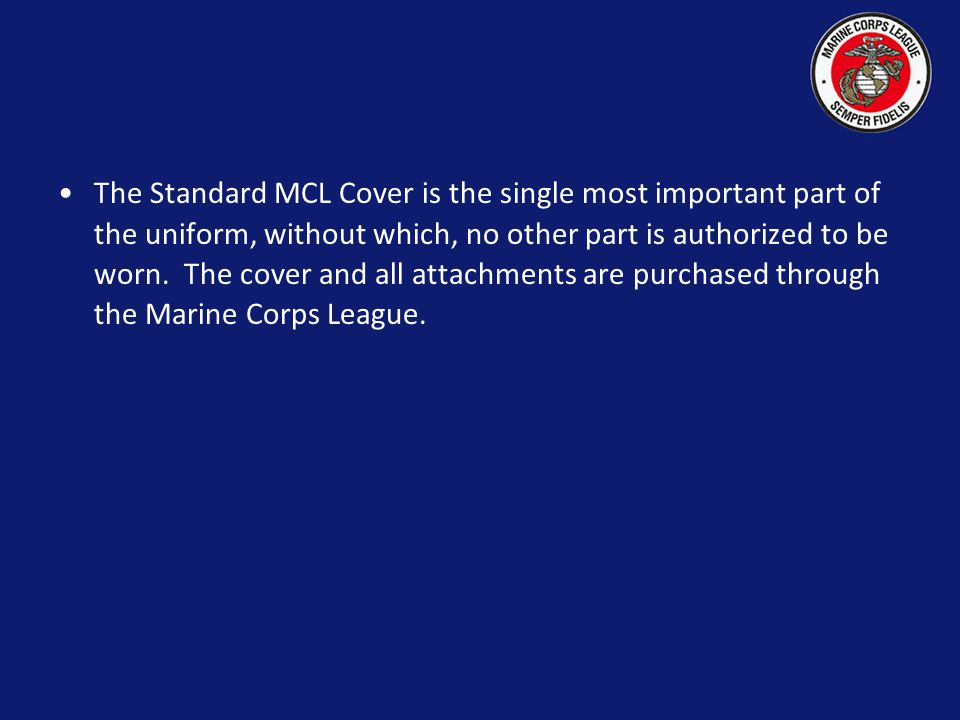 "The Standard Marine Corps League Cover The Standard MCL cover is the minimum uniform item worn by members to be considered ""in uniform"". While wearing"